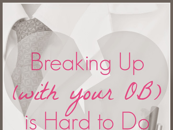 Breaking Up (with your OB) is Hard to Do