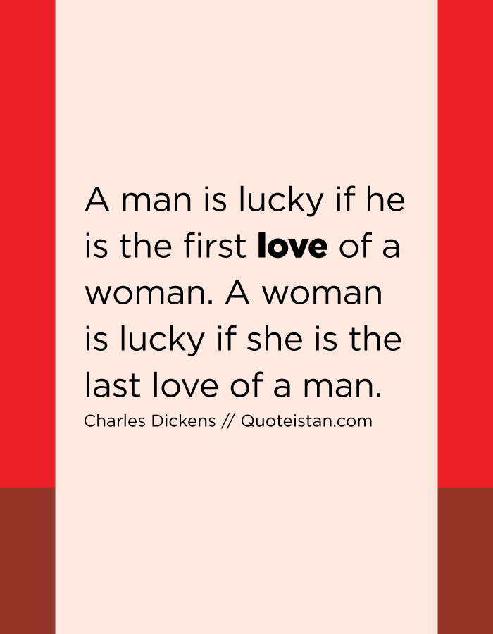 A man is lucky if he is the first love of a woman. A woman is lucky if she is the last love of a man.