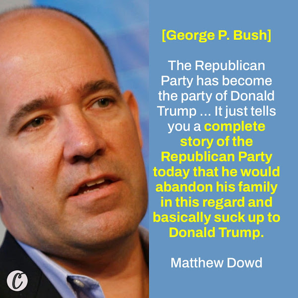 [George P. Bush] The Republican Party has become the party of Donald Trump ... It just tells you a complete story of the Republican Party today that he would abandon his family in this regard and basically suck up to Donald Trump. — Matthew Dowd, chief strategist of the 2004 Bush-Cheney presidential campaign