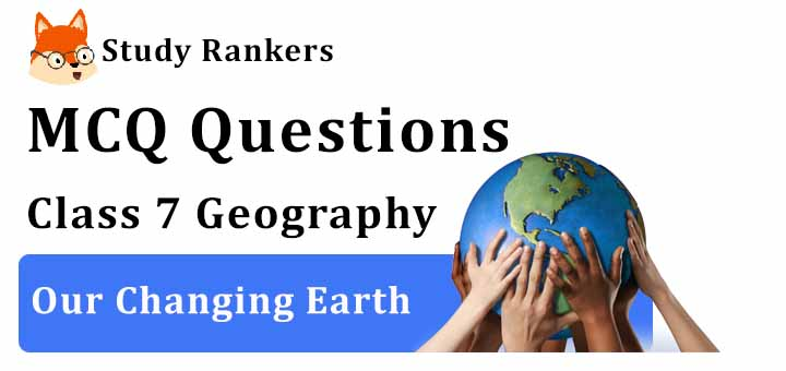 MCQ Questions for Class 7 Geography: Ch 3 Our Changing Earth