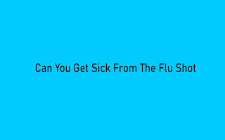Can you Get Sick from the Flu Shot