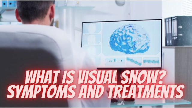 What is Visual Snow? Symptoms and Treatments