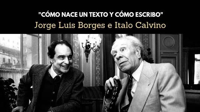 Jorge Luis Borges e Italo Calvino (Cómo nace un texto y Cómo escribo)