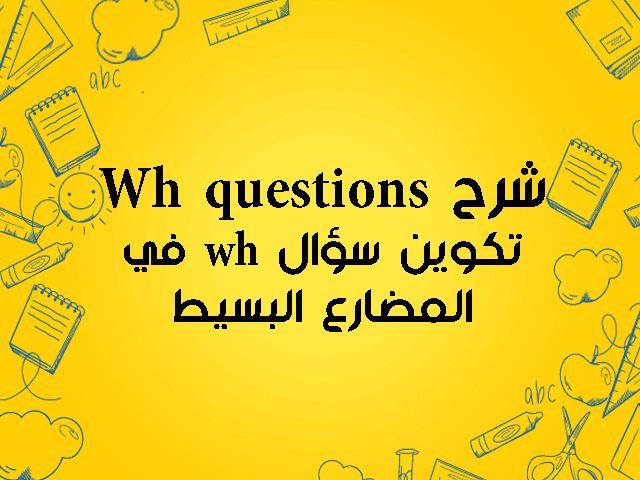 شرح Wh questions :تكوين سؤال wh في المضارع البسيط