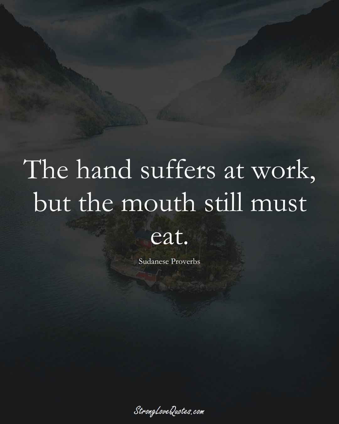 The hand suffers at work, but the mouth still must eat. (Sudanese Sayings);  #AfricanSayings