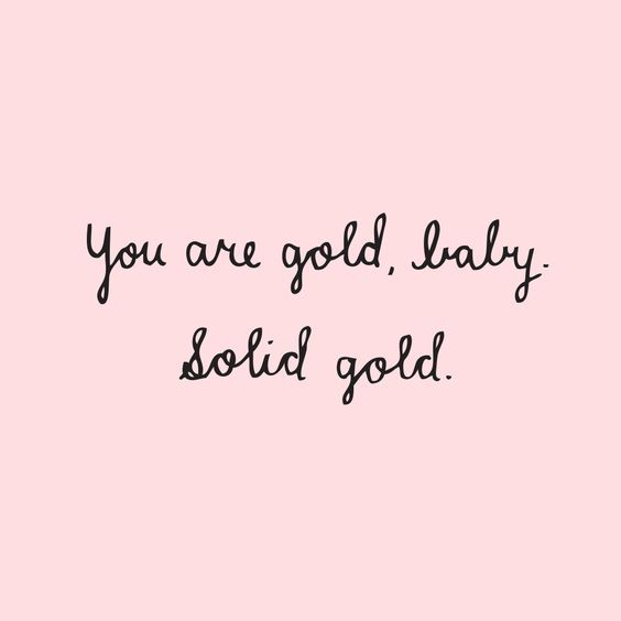 "Quote of the week | #86 | ""You are gold baby, solid gold"" 