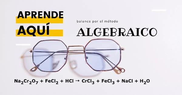 ▷ Na2Cr2O7 + FeCl2 + HCl → CrCl3 + FeCl3 + NaCl + H2O  SOLUCIÓN: Balance Algebraico