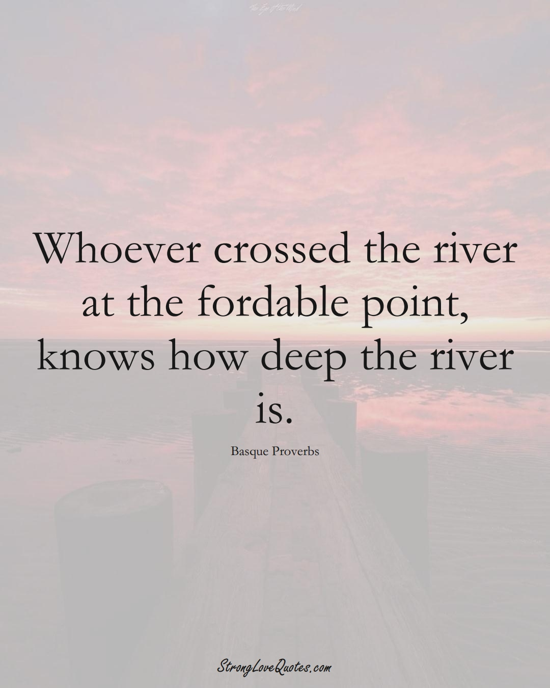 Whoever crossed the river at the fordable point, knows how deep the river is. (Basque Sayings);  #EuropeanSayings