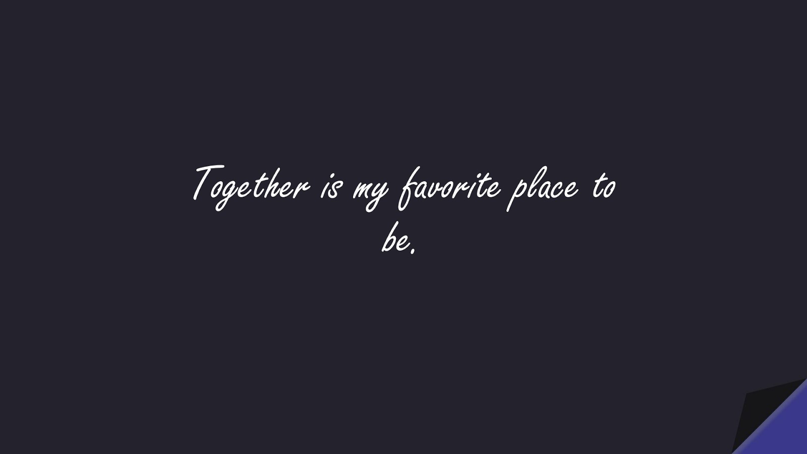 Together is my favorite place to be.FALSE