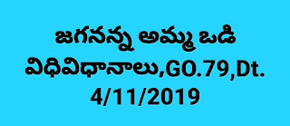 JAGANANNA AMMA VODI  PROGRAMME - Financial assistance of Rs.15,000/- per annum to each mother or  recognized guardian who is below poverty line household and sending their children to  schools /colleges i.e., from Classes I to XII (Intermediate Education)– Implementation  of the programme from the academic year 2019-2020 GO.79 DT:4.11.19*    జగనన్న అమ్మ ఒడి విధివిధానాలు విడుదల చేసిన ప్రభుత్వం