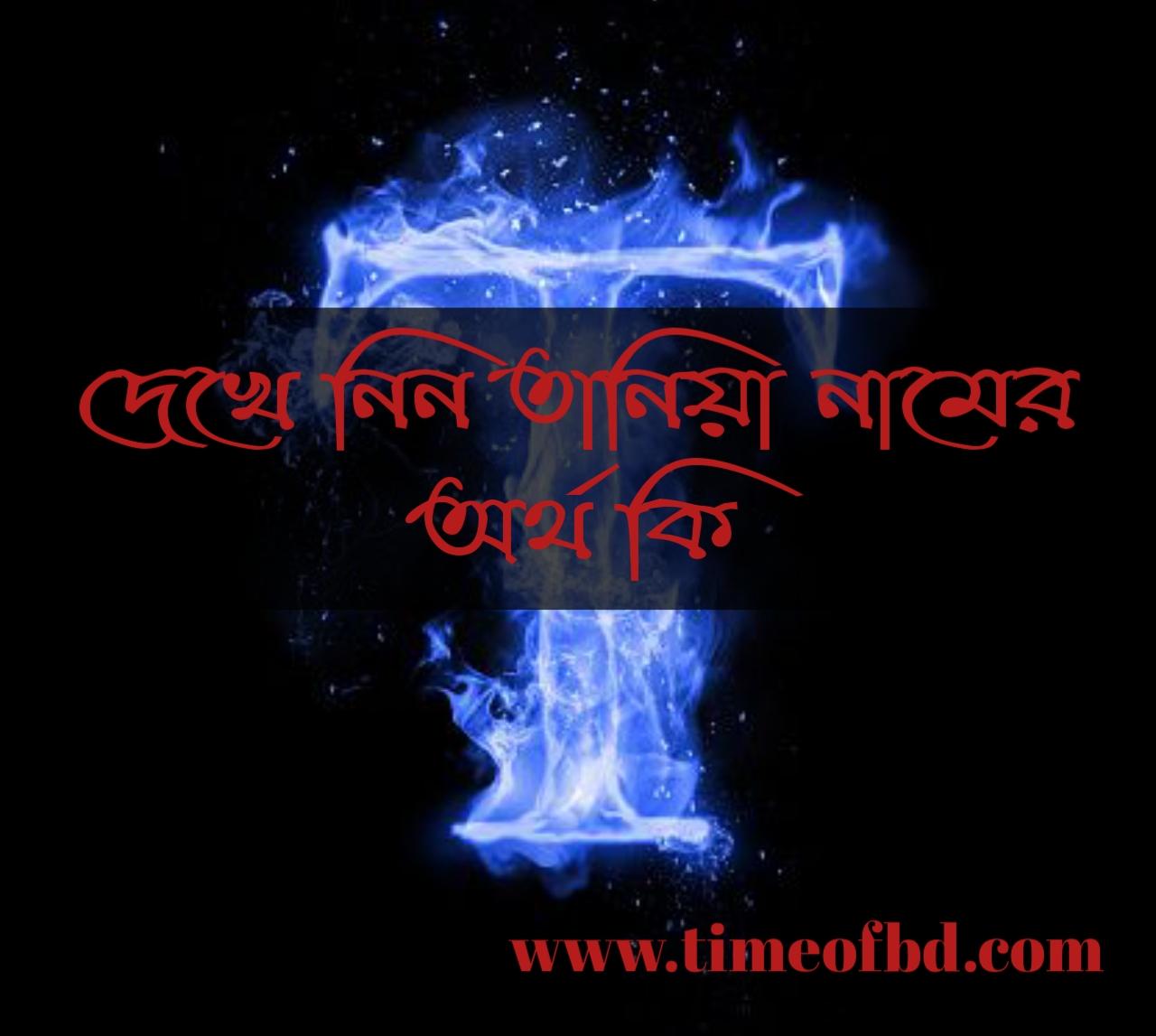 Taniya name meaning in Bengali, তানিয়া নামের অর্থ কি, তানিয়া নামের বাংলা অর্থ কি, তানিয়া নামের ইসলামিক অর্থ কি,