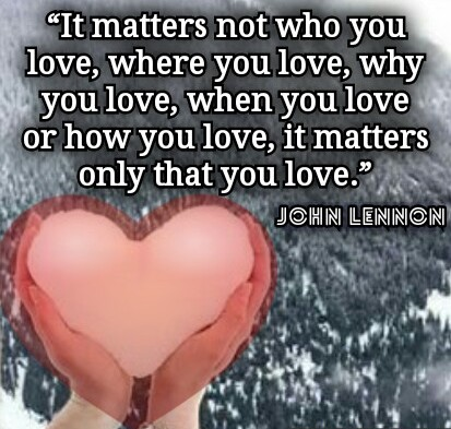 John Lennon's Quote: It matters not who you LOVE, where you LOVE, why you LOVE, when you LOVE or how you LOVE, it matters only that you LOVE - Quotes