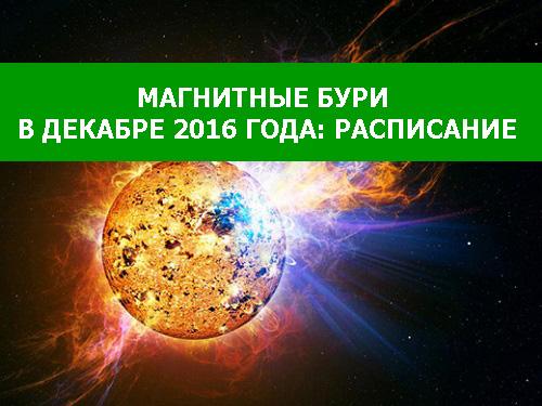 МАГНИТНЫЕ БУРИ В ДЕКАБРЕ 2016 ГОДА: РАСПИСАНИЕ