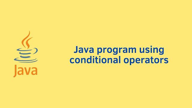 Java program using conditional operators