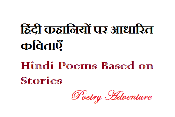 हिंदी कहानियों पर कविताएँ, Collection of Hindi Poems Based on Stories, Collection of Story Telling Hindi Poems, Collection of Popular Hindi Poems, Collection of Hindi Poems on True Story