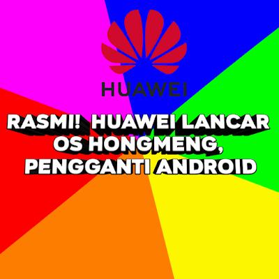 Rasmi!  Huawei Lancar OS HongMeng, Pengganti Android