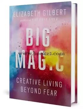 Big Magic   Creative Living Beyond Fear by Elizabeth Gilbert Author of Eat Pray Love