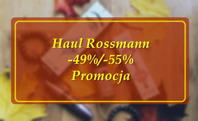 #019 Haul Rossmann -49%/-55% czyli to co tygryski lubią najbardziej