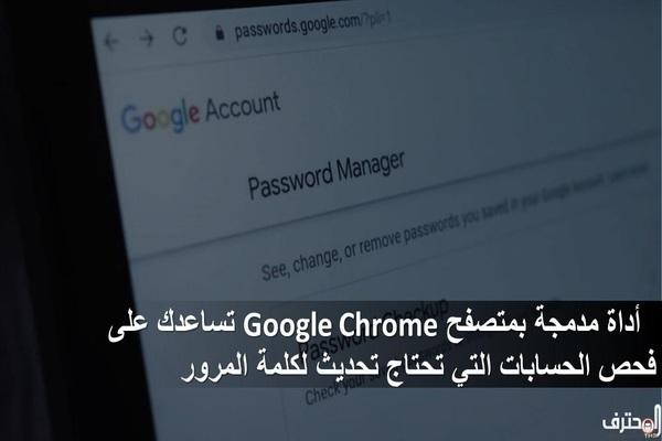 أداة مدمجة بمتصفح Google Chrome تساعدك على فحص الحسابات التي تحتاج تحديث لكلمة المرور