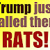 Trump just called them RATS!