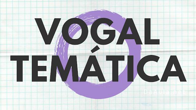 Língua Portuguesa: O que é Vogal Temática