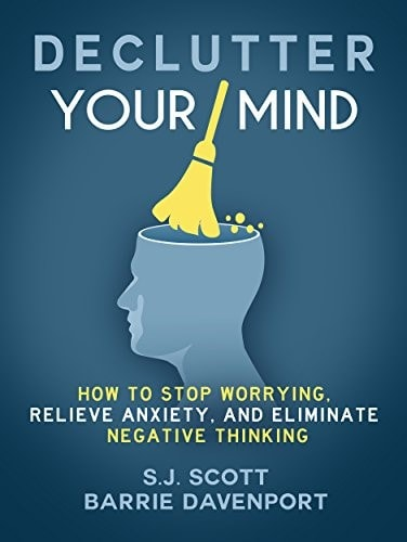 Declutter Your Mind: How to Stop Worrying, Relieve Anxiety, and Eliminate Negative Thinking by S.J. Scott , Barrie Davenport