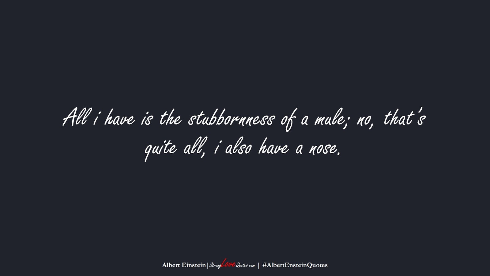 All i have is the stubbornness of a mule; no, that's quite all, i also have a nose. (Albert Einstein);  #AlbertEnsteinQuotes