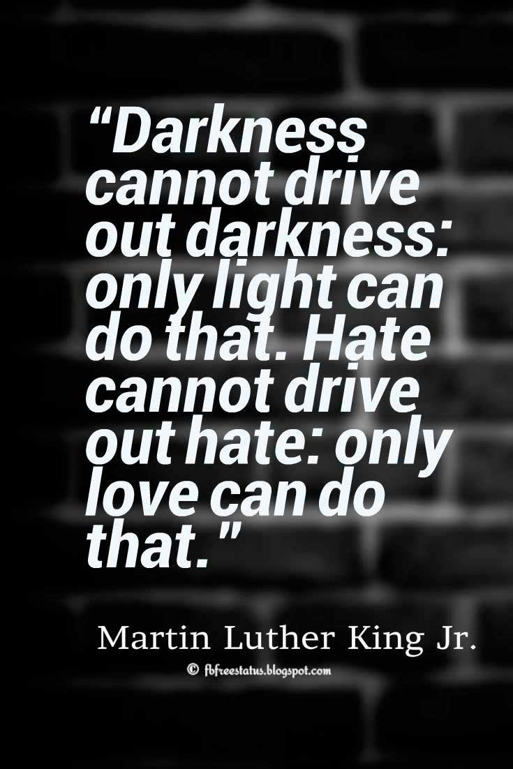"Inspiring Love Quote: ""Darkness cannot drive out darkness: only light can do that. Hate cannot drive out hate: only love can do that.""― Martin Luther King Jr."