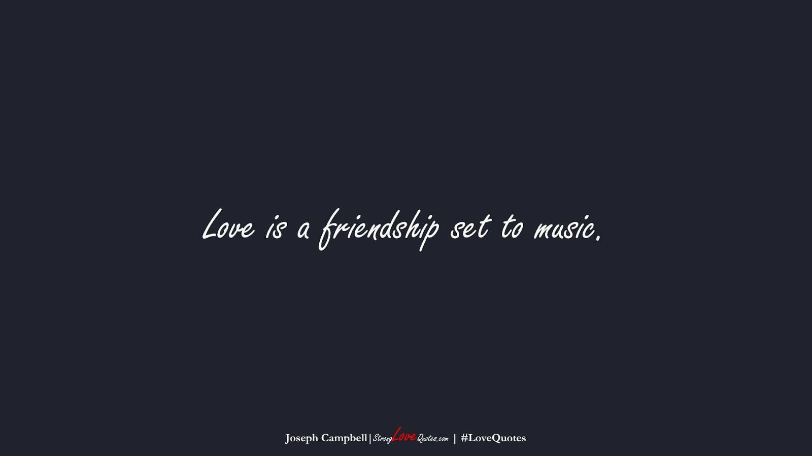 Love is a friendship set to music. (Joseph Campbell);  #LoveQuotes