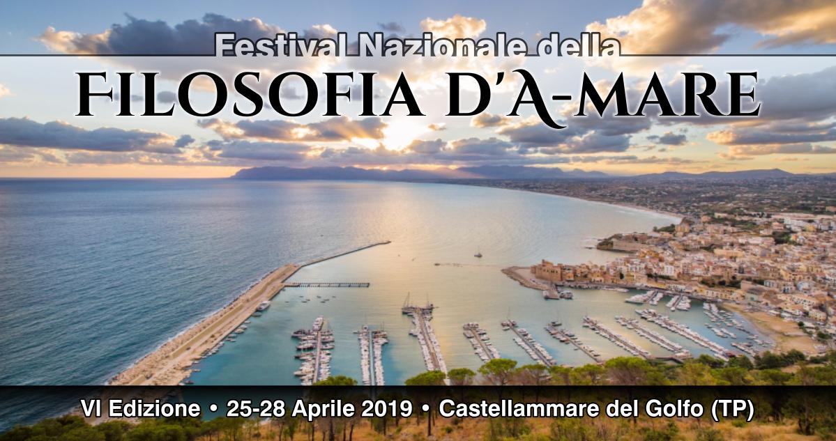 Filosofia per la vita: Festival Nazionale della Filosofia d'A-mare, sesta edizione, Castellammare del Golfo (TP), 25-28 Aprile 2019