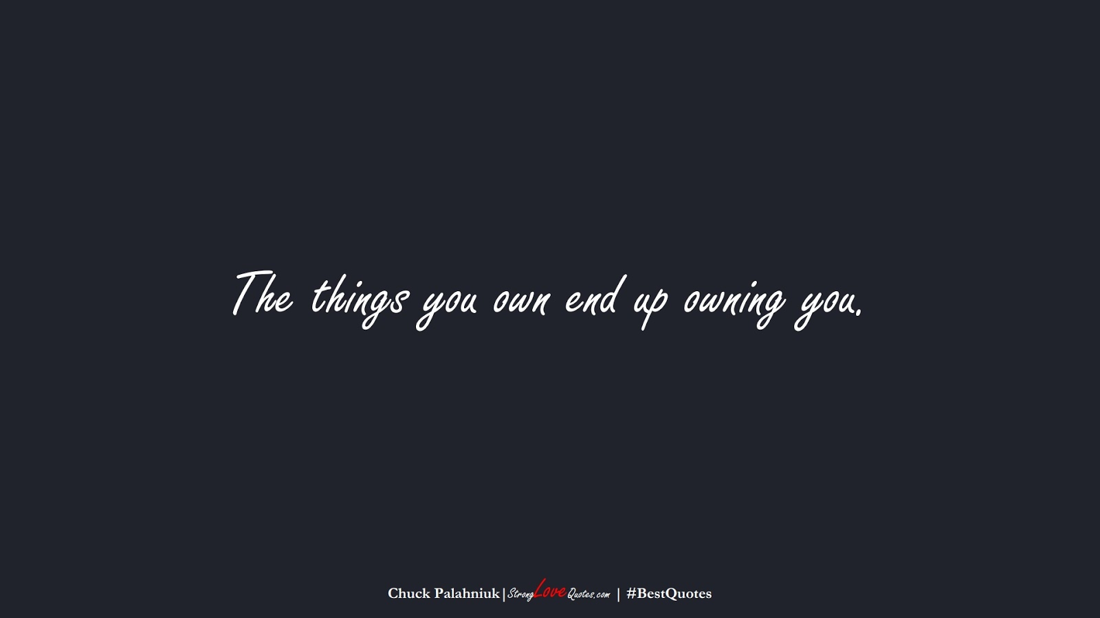 The things you own end up owning you. (Chuck Palahniuk);  #BestQuotes