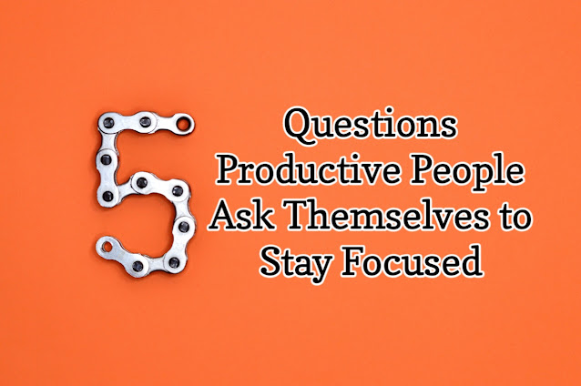 Five Questions Productive People Ask Themselves to Stay Focused