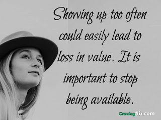 Showing up too often could easily lead to loss in value. It is important to stop being available.