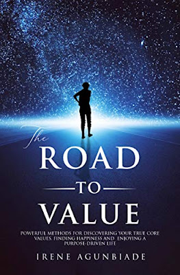 THE ROAD TO VALUE: POWERFUL METHODS FOR DISCOVERING YOUR TRUE CORE VALUES, FINDING HAPPINESS AND ENJOYING A PURPOSE – DRIVEN LIFE by Irene Agunbiade