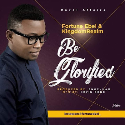 [Music + Video] Fortune Ebel – Be Glorified