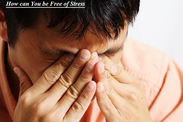 कैसे आप तनाव से मुक्त हो सकते है