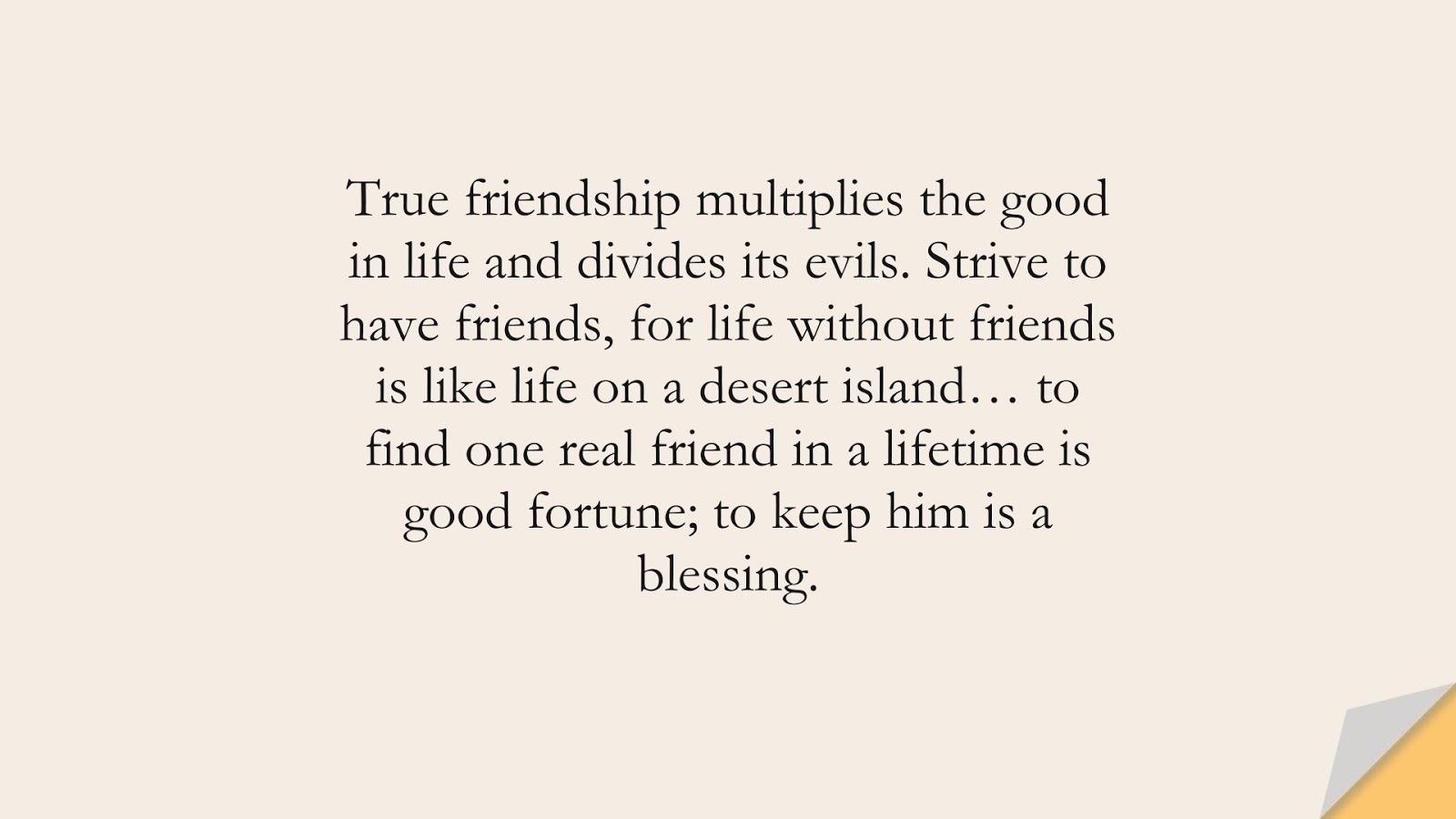 True friendship multiplies the good in life and divides its evils. Strive to have friends, for life without friends is like life on a desert island… to find one real friend in a lifetime is good fortune; to keep him is a blessing.FALSE