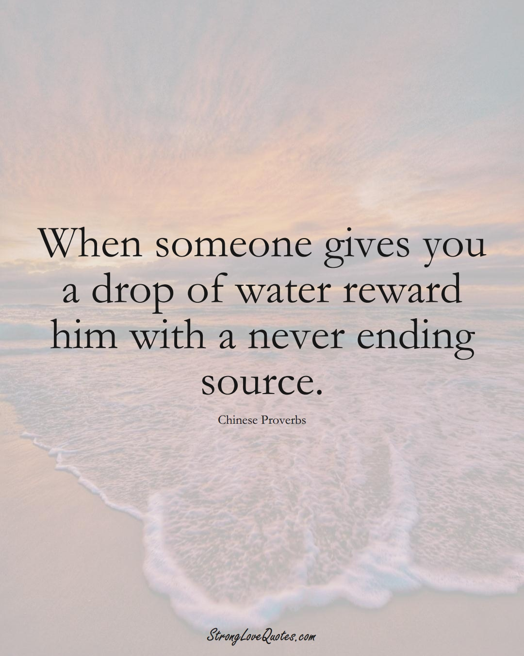 When someone gives you a drop of water reward him with a never ending source. (Chinese Sayings);  #AsianSayings