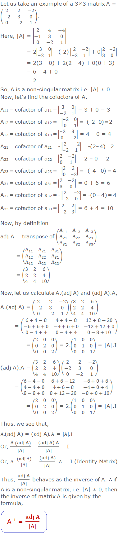 Let us take an example of a 3×3 matrix A = (■(2&2&-2@-2&3&0@0&-2&1)). Here,  A  =  ■(2&4&-4@-1&3&0@0&-2&1)         = 2 ■(3&0@-2&1)  - (-2)  ■(2&-2@-2&1)  + 0 ■(2&-2@3&0)                 = 2(3 – 0) + 2(2 – 4) + 0(0 + 3)                = 6 – 4 + 0                = 2 So, A is a non-singular matrix i.e.  A  ≠ 0. Now, let's find the cofactors of A. A11 = cofactor of a11 =  ■(3&0@-2&1)  = 3 + 0 = 3 A12 = cofactor of a12 = -  ■(-2&0@0&1)  = -(-2 – 0) = 2 A13 = cofactor of a13 =  ■(-2&3@0&-2)  = 4 – 0 = 4 A21 = cofactor of a21 = -  ■(2&-2@-2&1)  = -(2 – 4) = 2 A22 = cofactor of a22 =  ■(2&-2@0&1)  = 2 – 0 = 2 A23 = cofactor of a23 = -  ■(2&2@0&-2)  = -(-4 – 0) = 4 A31 = cofactor of a31 =  ■(2&-2@3&0)  = 0 + 6 = 6 A32 = cofactor of a32 = -  ■(2&-2@-2&0)  = -(0 – 4) = 4 A33 = cofactor of a33 =  ■(2&2@-2&3)  = 6 + 4 = 10 Now, by definition adj A = transpose of (■(A_11&A_12&A_13@A_21&A_22&A_23@A_31&A_32&A_33 ))          = (■(A_11&A_21&A_31@A_12&A_22&A_31@A_13&A_23&A_33 ))           = (■(3&2&6@2&2&4@4&4&10)) Now, let us calculate A.(adj A) and (adj A).A, A.(adj A) = (■(2&2&-2@-2&3&0@0&-2&1))(■(3&2&6@2&2&4@4&4&10))               = (■(6+4-8&4+4-8&12+8-20@-6+6+0&-4+6+0&-12+12+0@0-4+4&0-4+4&0-8+10))               = (■(2&0&0@0&2&0@0&0&2)) = 2.(■(1&0&0@0&1&0@0&0&1)) =  A .I (adj A).A = (■(3&2&6@2&2&4@4&4&10))(■(2&2&-2@-2&3&0@0&-2&1))               = (■(6-4-0&6+6-12&-6+0+6@4-4+0&4+6-8&-4+0+4@8-8+0&8+12-20&-8+0+10))               = (■(2&0&0@0&2&0@0&0&2)) = 2.(■(1&0&0@0&1&0@0&0&1)) =  A .I Thus, we see that,  A.(adj A) = (adj A).A =  A .I Or,  (A.(adj A))/( A )  = ((adj A).A)/( A ) = I Or,  A.(adj A)/( A ) = (adj A)/( A ).A = I (Identity Matrix) Thus,  (adj A)/( A )  behaves as the inverse of A. ∴ if A is a non-singular matrix, i.e.  A  ≠ 0, then the inverse of matrix A is given by the formula, A-1 = (adj A)/( A )