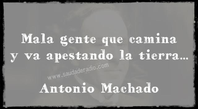 """""""Mala gente que camina  y va apestando la tierra…"""" Antonio Machado"""