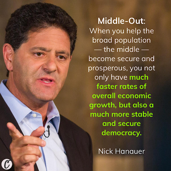 Middle-Out: When you help the broad population — the middle — become secure and prosperous, you not only have much faster rates of overall economic growth, but also a much more stable and secure democracy. — Nick Hanauer, Venture capitalist