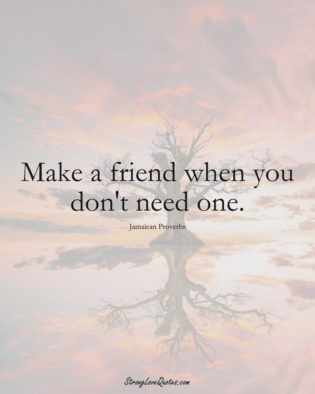Make a friend when you don't need one. (Jamaican Sayings);  #CaribbeanSayings