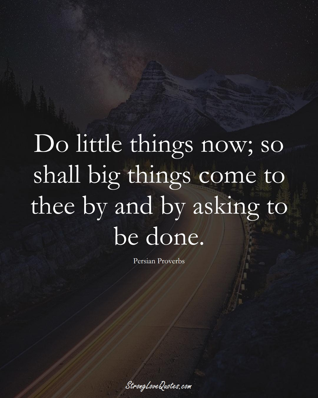 Do little things now; so shall big things come to thee by and by asking to be done. (Persian Sayings);  #aVarietyofCulturesSayings