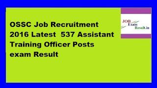OSSC Job Recruitment 2016 Latest  537 Assistant Training Officer Posts exam Result