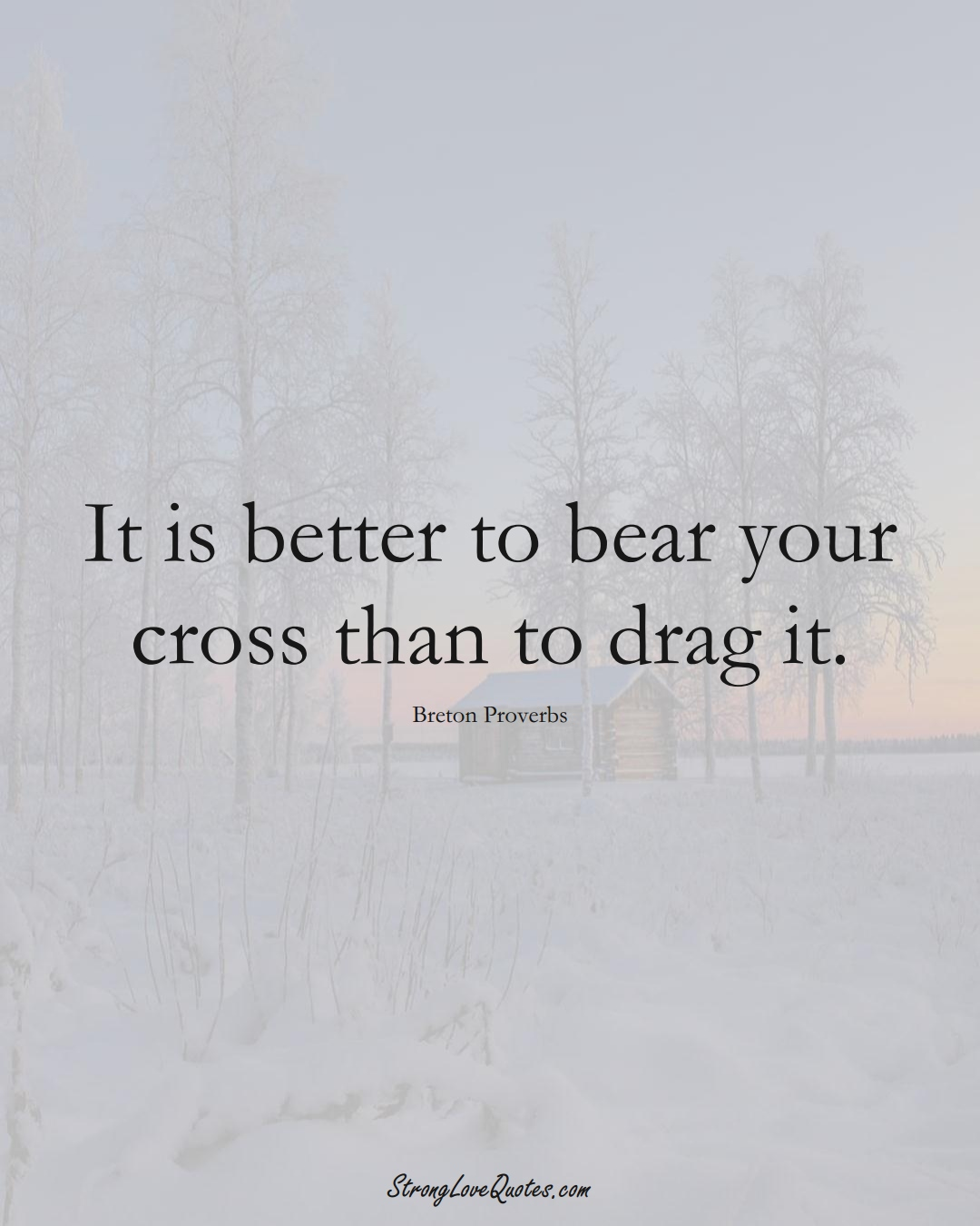 It is better to bear your cross than to drag it. (Breton Sayings);  #aVarietyofCulturesSayings