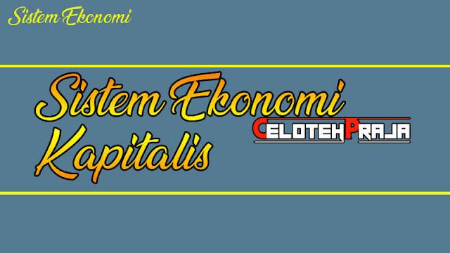 Sistem Ekonomi Kapitalis, Filosofi, Ciri, dan Perkembangannya