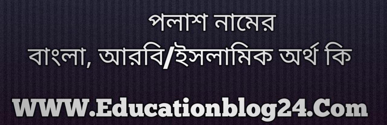 Polash name meaning in Bengali, পলাশ নামের অর্থ কি, পলাশ নামের বাংলা অর্থ কি, পলাশ নামের ইসলামিক অর্থ কি, পলাশ কি ইসলামিক /আরবি নাম