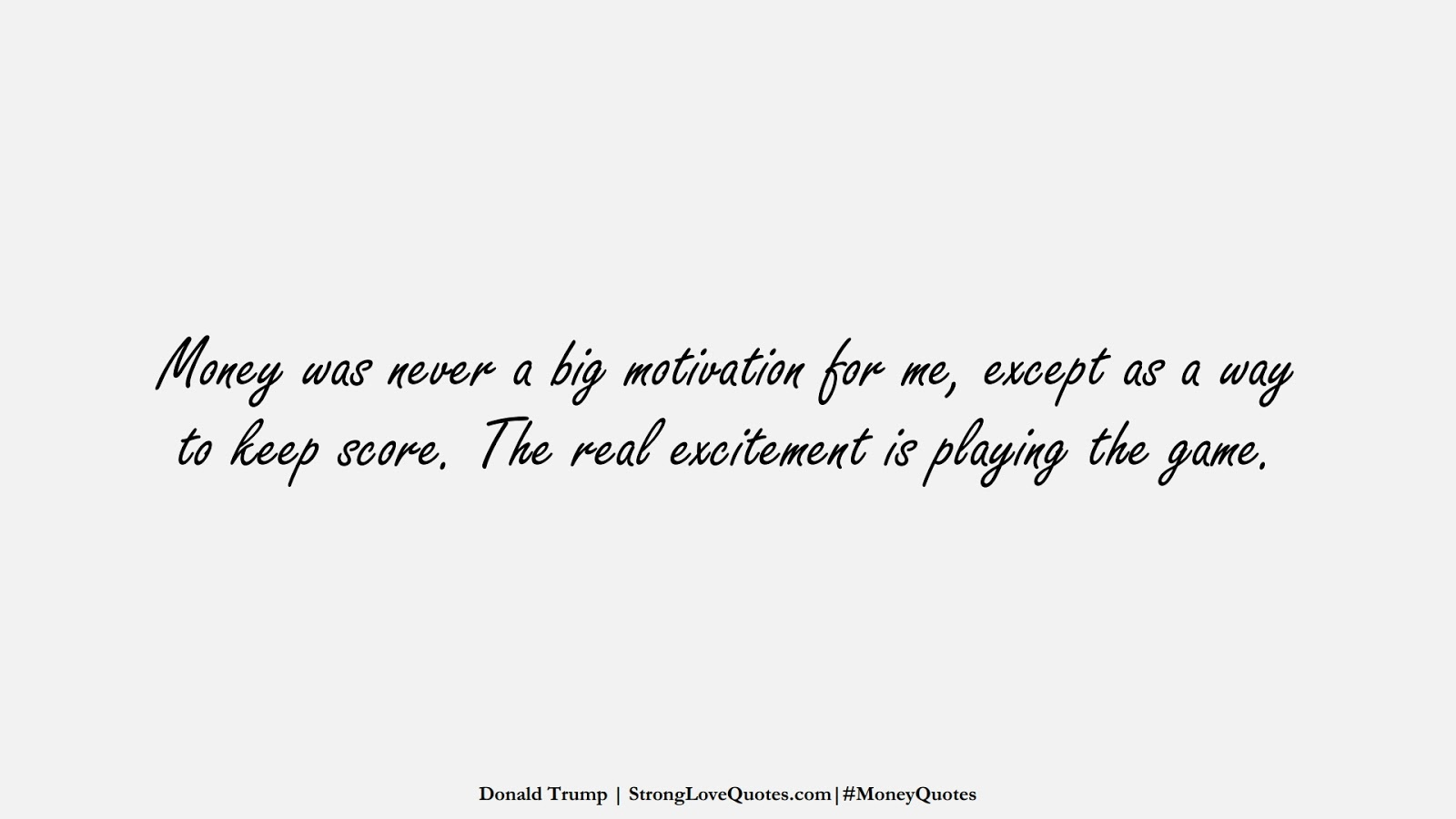 Money was never a big motivation for me, except as a way to keep score. The real excitement is playing the game. (Donald Trump);  #MoneyQuotes