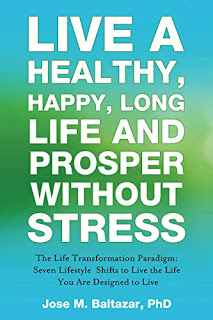 Live a Healthy, Happy, Long Life and Prosper Without Stress: The Life Transformation Paradigm: Seven Lifestyle Shifts to Live the Life You are Designed to Live by Jose M. Baltazar