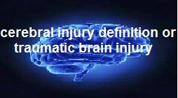 cerebral injury definition or traumatic brain injury